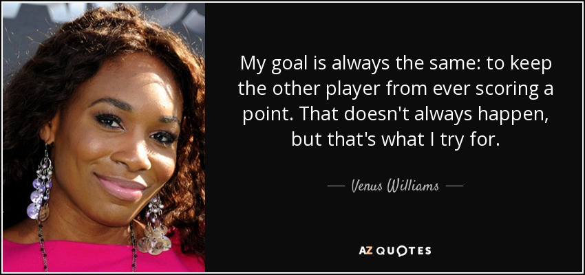 My goal is always the same: to keep the other player from ever scoring a point. That doesn't always happen, but that's what I try for. - Venus Williams