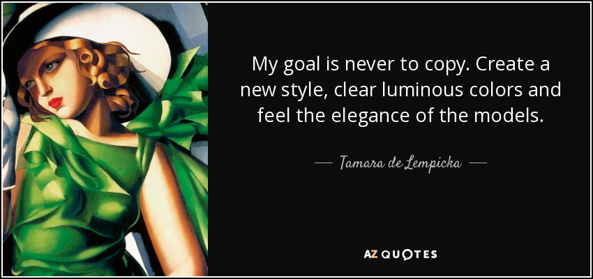 My goal is never to copy. Create a new style, clear luminous colors and feel the elegance of the models. - Tamara de Lempicka