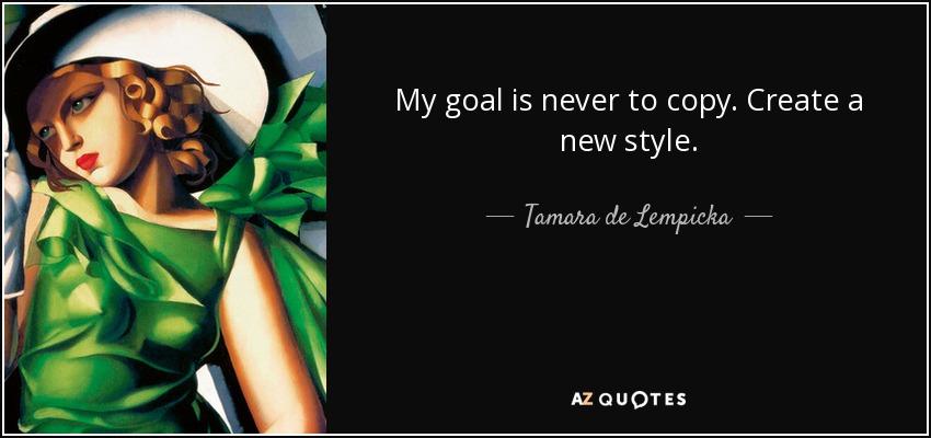 My goal is never to copy. Create a new style. - Tamara de Lempicka