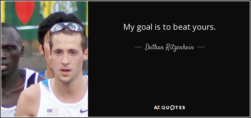My goal is to beat yours. - Dathan Ritzenhein