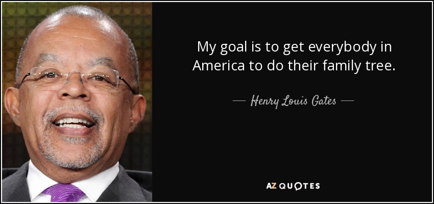 My goal is to get everybody in America to do their family tree. - Henry Louis Gates
