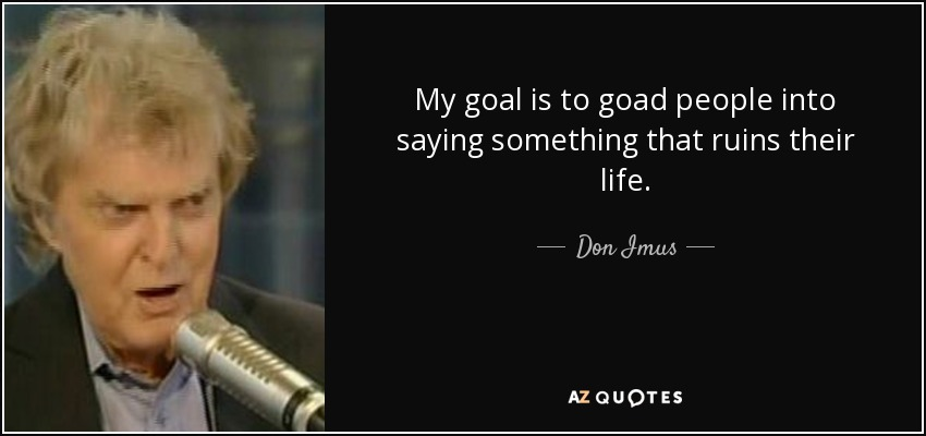Don Imus Quote My Goal Is To Goad People Into Saying Something That