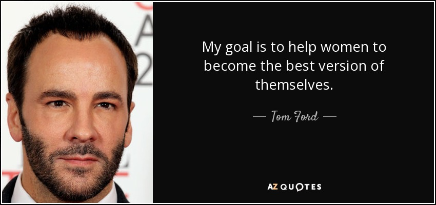 My goal is to help women to become the best version of themselves. - Tom Ford