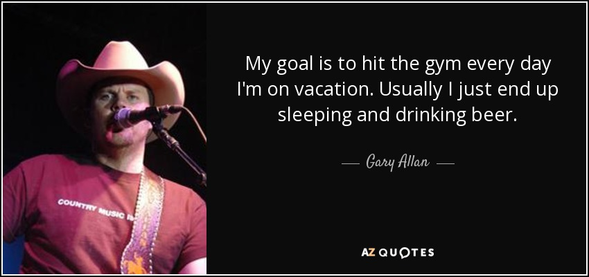 My goal is to hit the gym every day I'm on vacation. Usually I just end up sleeping and drinking beer. - Gary Allan