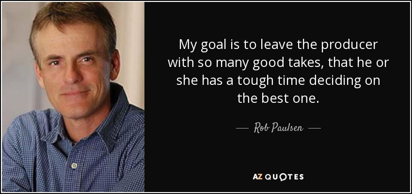 My goal is to leave the producer with so many good takes, that he or she has a tough time deciding on the best one. - Rob Paulsen