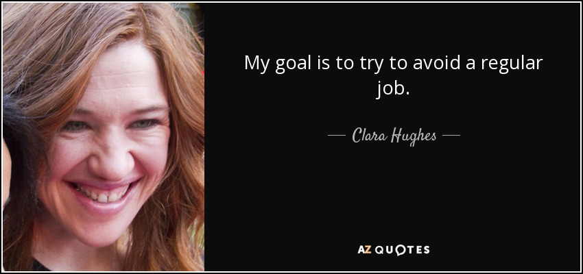 My goal is to try to avoid a regular job. - Clara Hughes