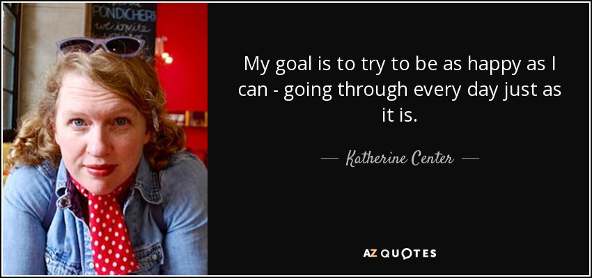 My goal is to try to be as happy as I can - going through every day just as it is. - Katherine Center