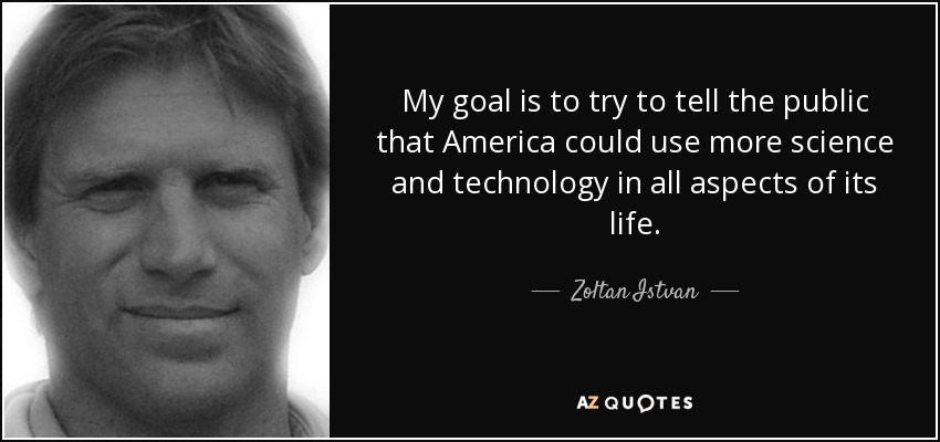 My goal is to try to tell the public that America could use more science and technology in all aspects of its life. - Zoltan Istvan