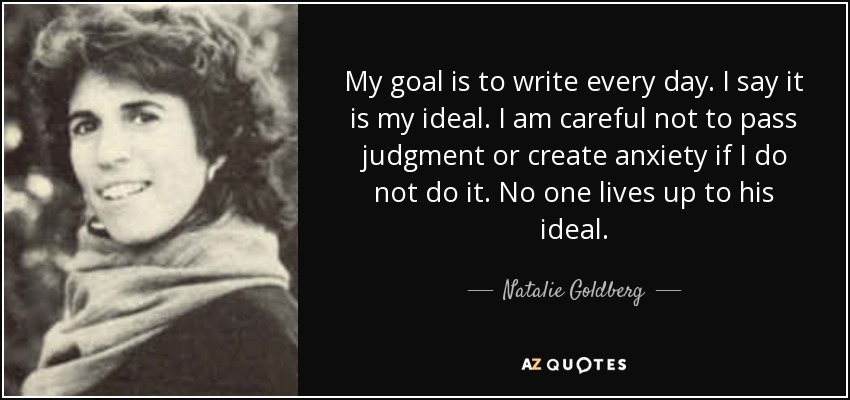 My goal is to write every day. I say it is my ideal. I am careful not to pass judgment or create anxiety if I do not do it. No one lives up to his ideal. - Natalie Goldberg