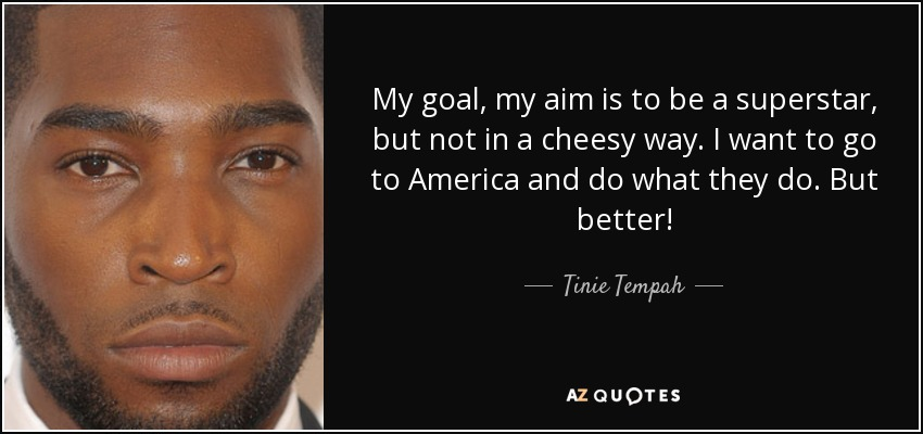 My goal, my aim is to be a superstar, but not in a cheesy way. I want to go to America and do what they do. But better! - Tinie Tempah