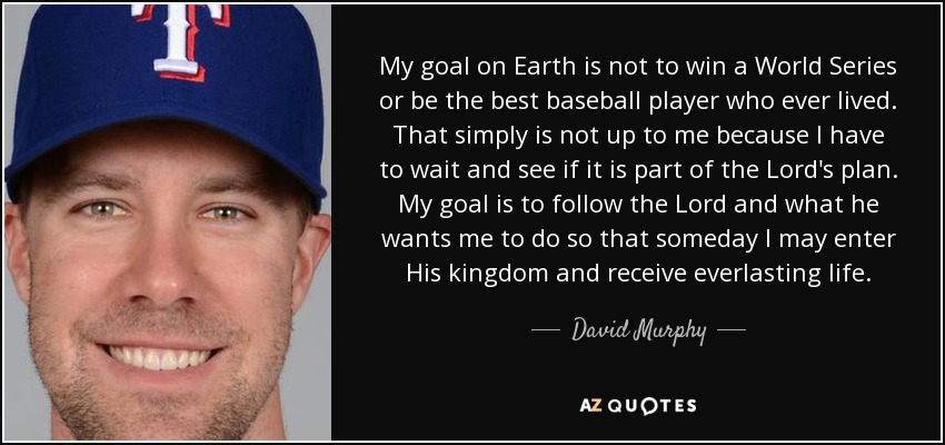 My goal on Earth is not to win a World Series or be the best baseball player who ever lived. That simply is not up to me because I have to wait and see if it is part of the Lord's plan. My goal is to follow the Lord and what he wants me to do so that someday I may enter His kingdom and receive everlasting life. - David Murphy