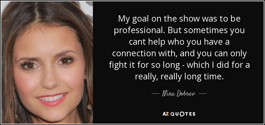 My goal on the show was to be professional. But sometimes you cant help who you have a connection with, and you can only fight it for so long - which I did for a really, really long time. - Nina Dobrev