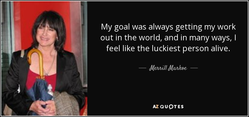 My goal was always getting my work out in the world, and in many ways, I feel like the luckiest person alive. - Merrill Markoe
