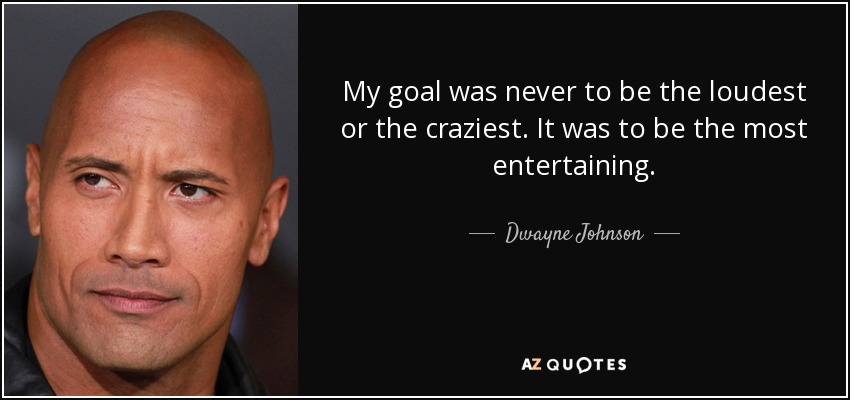 My goal was never to be the loudest or the craziest. It was to be the most entertaining. - Dwayne Johnson