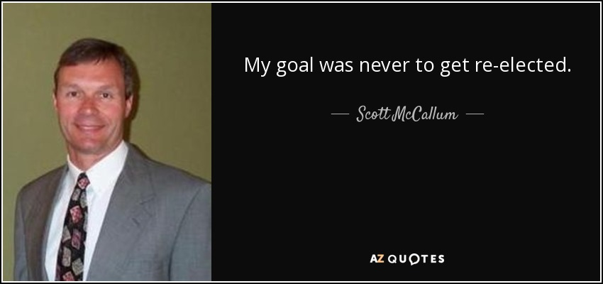 My goal was never to get re-elected. - Scott McCallum