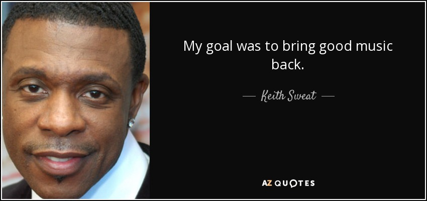 My goal was to bring good music back. - Keith Sweat
