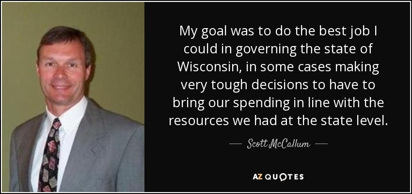 My goal was to do the best job I could in governing the state of Wisconsin, in some cases making very tough decisions to have to bring our spending in line with the resources we had at the state level. - Scott McCallum