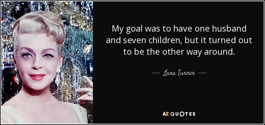 My goal was to have one husband and seven children, but it turned out to be the other way around. - Lana Turner