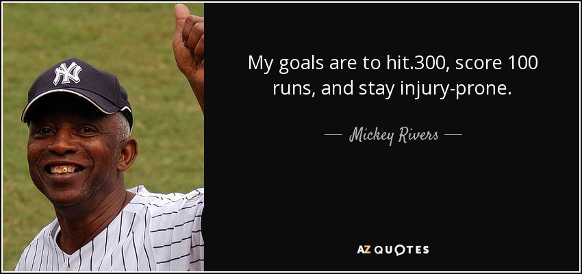 My goals are to hit .300, score 100 runs, and stay injury-prone. - Mickey Rivers