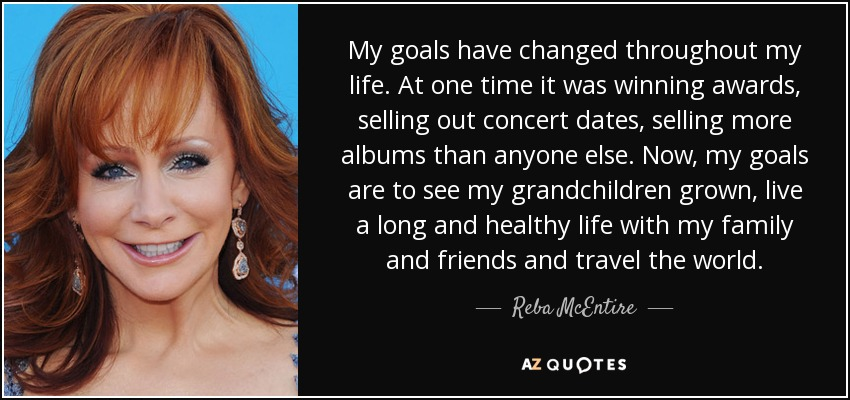 My goals have changed throughout my life. At one time it was winning awards, selling out concert dates, selling more albums than anyone else. Now, my goals are to see my grandchildren grown, live a long and healthy life with my family and friends and travel the world. - Reba McEntire
