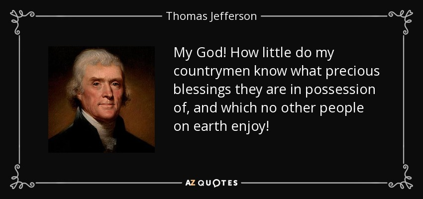 My God! How little do my countrymen know what precious blessings they are in possession of, and which no other people on earth enjoy! - Thomas Jefferson