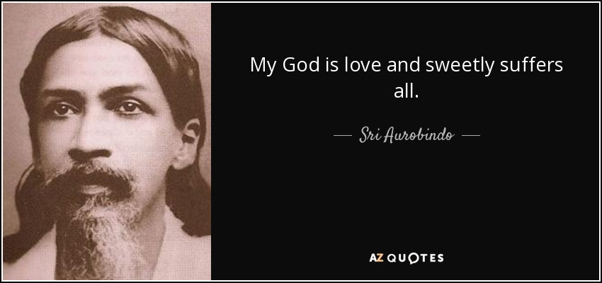 My God is love and sweetly suffers all. - Sri Aurobindo