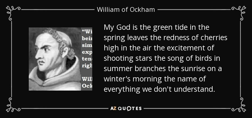 My God is the green tide in the spring leaves the redness of cherries high in the air the excitement of shooting stars the song of birds in summer branches the sunrise on a winter's morning the name of everything we don't understand. - William of Ockham