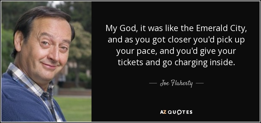 My God, it was like the Emerald City, and as you got closer you'd pick up your pace, and you'd give your tickets and go charging inside. - Joe Flaherty