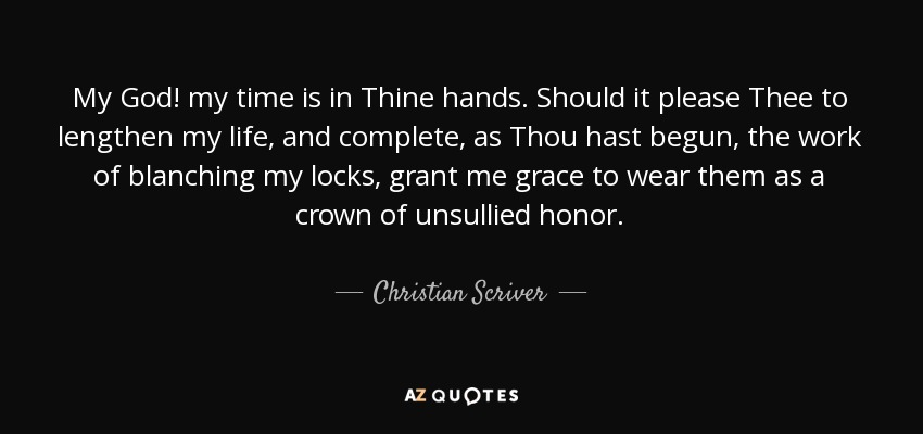 My God! my time is in Thine hands. Should it please Thee to lengthen my life, and complete, as Thou hast begun, the work of blanching my locks, grant me grace to wear them as a crown of unsullied honor. - Christian Scriver