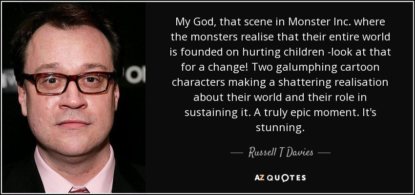 My God, that scene in Monster Inc. where the monsters realise that their entire world is founded on hurting children -look at that for a change! Two galumphing cartoon characters making a shattering realisation about their world and their role in sustaining it. A truly epic moment. It's stunning. - Russell T Davies