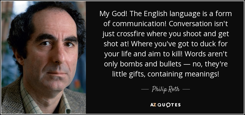 My God! The English language is a form of communication! Conversation isn't just crossfire where you shoot and get shot at! Where you've got to duck for your life and aim to kill! Words aren't only bombs and bullets —no, they're little gifts, containing meanings! - Philip Roth
