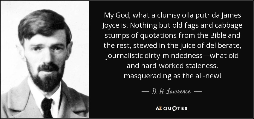 My God, what a clumsy olla putrida James Joyce is! Nothing but old fags and cabbage stumps of quotations from the Bible and the rest, stewed in the juice of deliberate, journalistic dirty-mindedness—what old and hard-worked staleness, masquerading as the all-new! - D. H. Lawrence