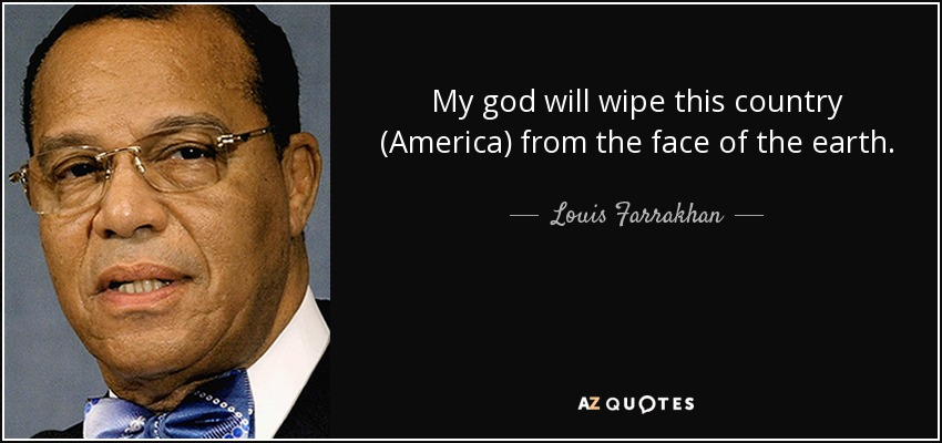 My god will wipe this country (America) from the face of the earth. - Louis Farrakhan