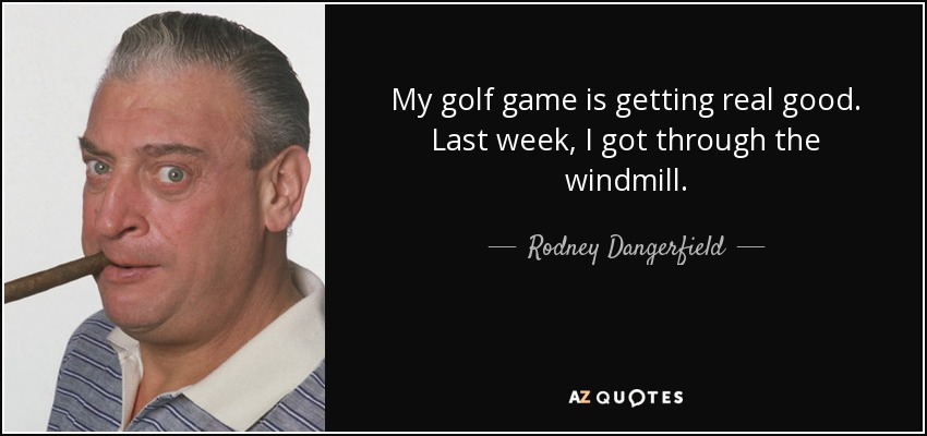 My golf game is getting real good. Last week, I got through the windmill. - Rodney Dangerfield