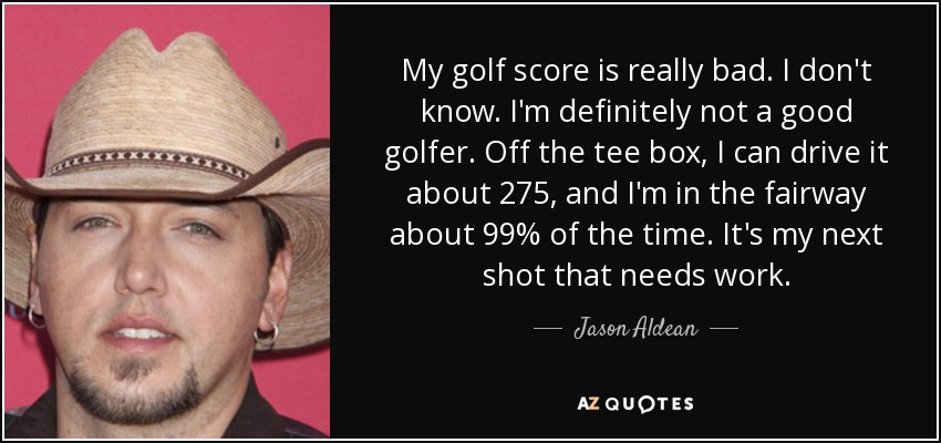 My golf score is really bad. I don't know. I'm definitely not a good golfer. Off the tee box, I can drive it about 275, and I'm in the fairway about 99% of the time. It's my next shot that needs work. - Jason Aldean