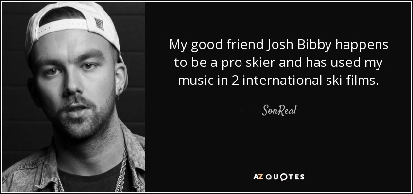 My good friend Josh Bibby happens to be a pro skier and has used my music in 2 international ski films. - SonReal