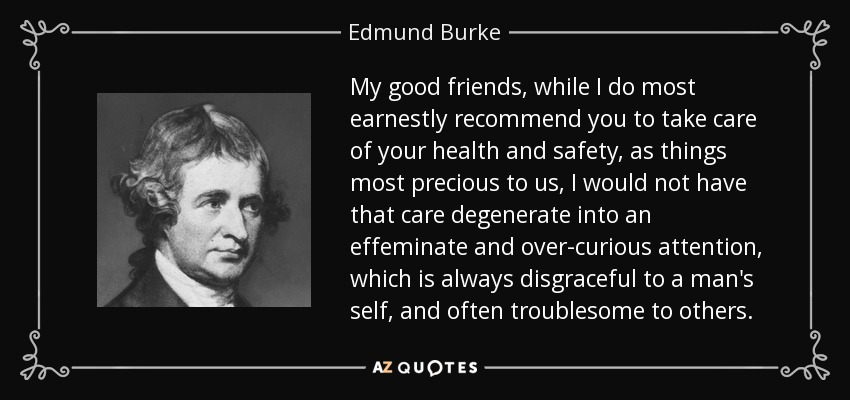 My good friends, while I do most earnestly recommend you to take care of your health and safety, as things most precious to us, I would not have that care degenerate into an effeminate and over-curious attention, which is always disgraceful to a man's self, and often troublesome to others. - Edmund Burke