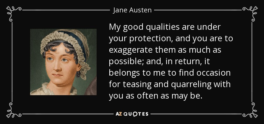 my good qualities are under your protection, and you are to exaggerate them as much as possible; and, in return, it belongs to me to find occasion for teasing and quarreling with you as often as may be... - Jane Austen