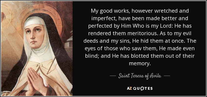 My good works, however wretched and imperfect, have been made better and perfected by Him Who is my Lord: He has rendered them meritorious. As to my evil deeds and my sins, He hid them at once. The eyes of those who saw them, He made even blind; and He has blotted them out of their memory. - Teresa of Avila