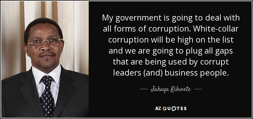 My government is going to deal with all forms of corruption. White-collar corruption will be high on the list and we are going to plug all gaps that are being used by corrupt leaders (and) business people. - Jakaya Kikwete