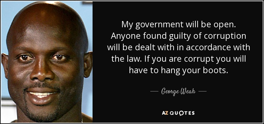 My government will be open. Anyone found guilty of corruption will be dealt with in accordance with the law. If you are corrupt you will have to hang your boots. - George Weah