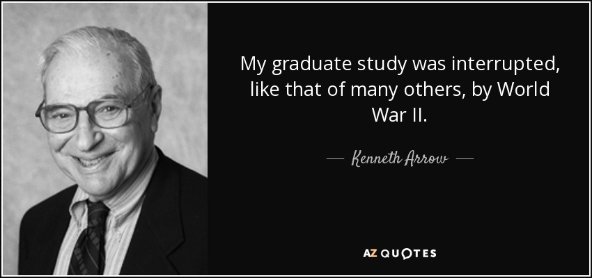 My graduate study was interrupted, like that of many others, by World War II. - Kenneth Arrow