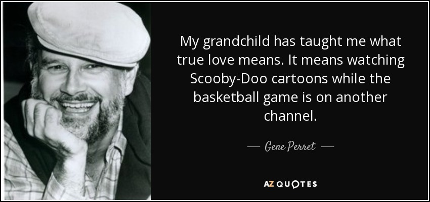 My grandchild has taught me what true love means. It means watching Scooby-Doo cartoons while the basketball game is on another channel. - Gene Perret