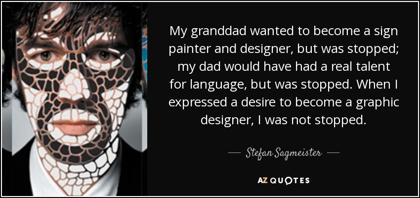 My granddad wanted to become a sign painter and designer, but was stopped; my dad would have had a real talent for language, but was stopped. When I expressed a desire to become a graphic designer, I was not stopped. - Stefan Sagmeister