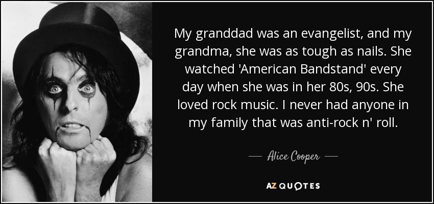 My granddad was an evangelist, and my grandma, she was as tough as nails. She watched 'American Bandstand' every day when she was in her 80s, 90s. She loved rock music. I never had anyone in my family that was anti-rock n' roll. - Alice Cooper