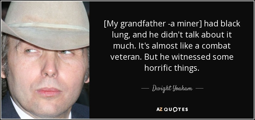 [My grandfather -a miner] had black lung, and he didn't talk about it much. It's almost like a combat veteran. But he witnessed some horrific things. - Dwight Yoakam