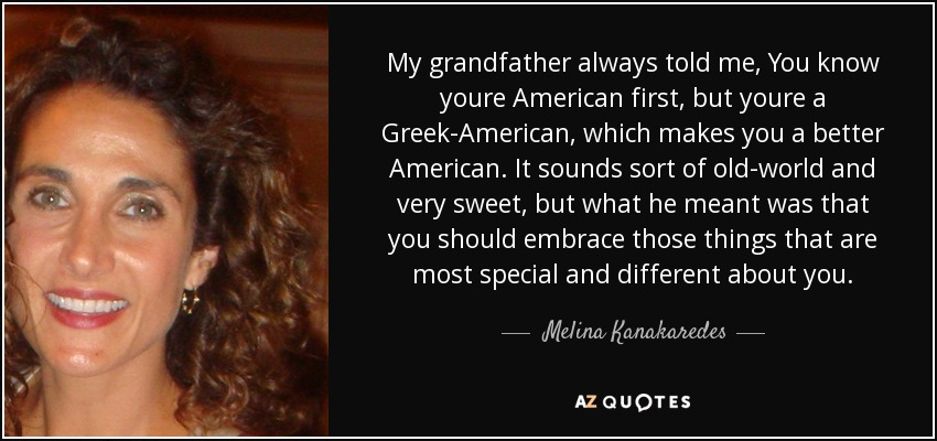 My grandfather always told me, You know youre American first, but youre a Greek-American, which makes you a better American. It sounds sort of old-world and very sweet, but what he meant was that you should embrace those things that are most special and different about you. - Melina Kanakaredes