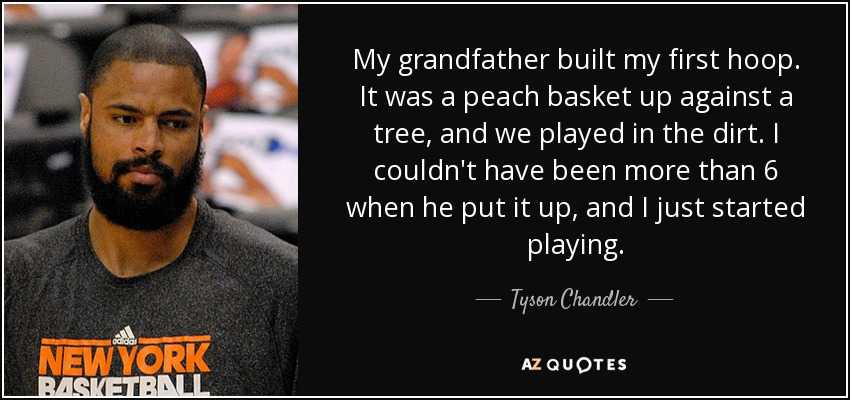 My grandfather built my first hoop. It was a peach basket up against a tree, and we played in the dirt. I couldn't have been more than 6 when he put it up, and I just started playing. - Tyson Chandler