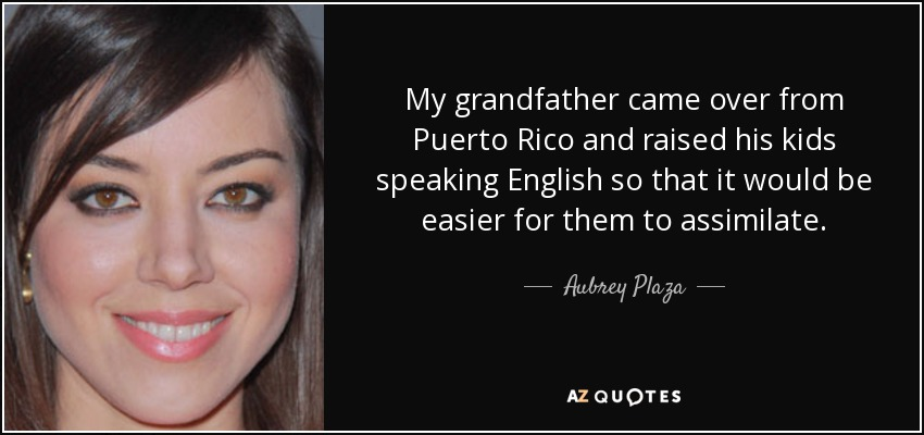 My grandfather came over from Puerto Rico and raised his kids speaking English so that it would be easier for them to assimilate. - Aubrey Plaza