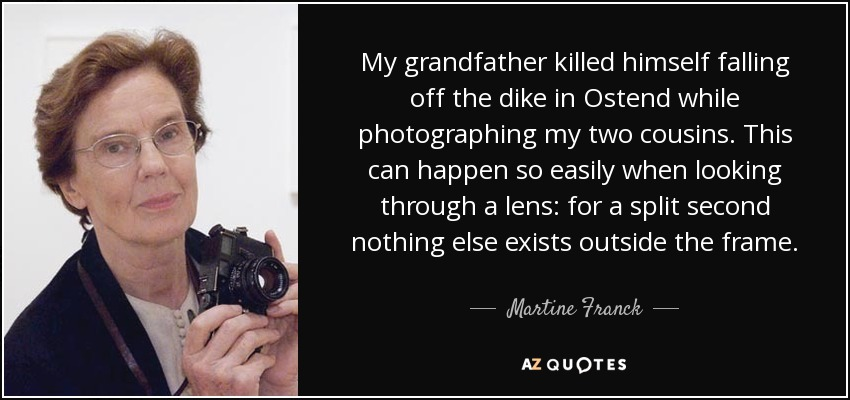 My grandfather killed himself falling off the dike in Ostend while photographing my two cousins. This can happen so easily when looking through a lens: for a split second nothing else exists outside the frame. - Martine Franck